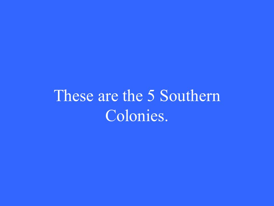 These are the 5 Southern Colonies.