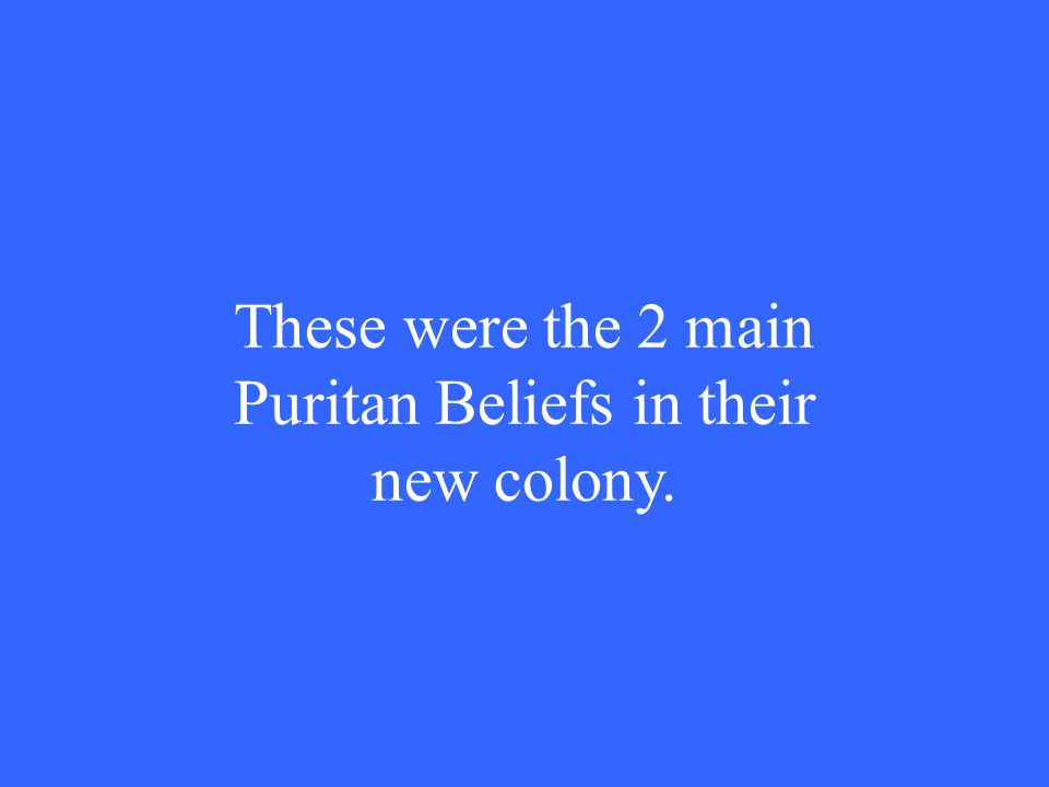 These were the 2 main Puritan Beliefs in their new colony.