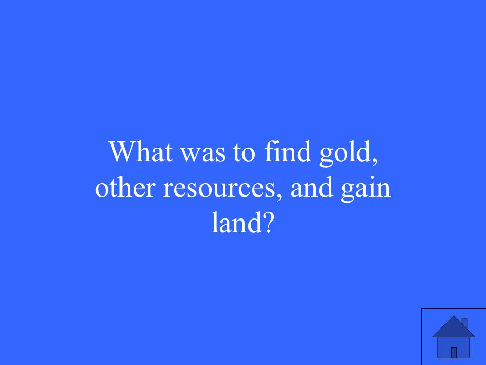 What was to find gold, other resources, and gain land?