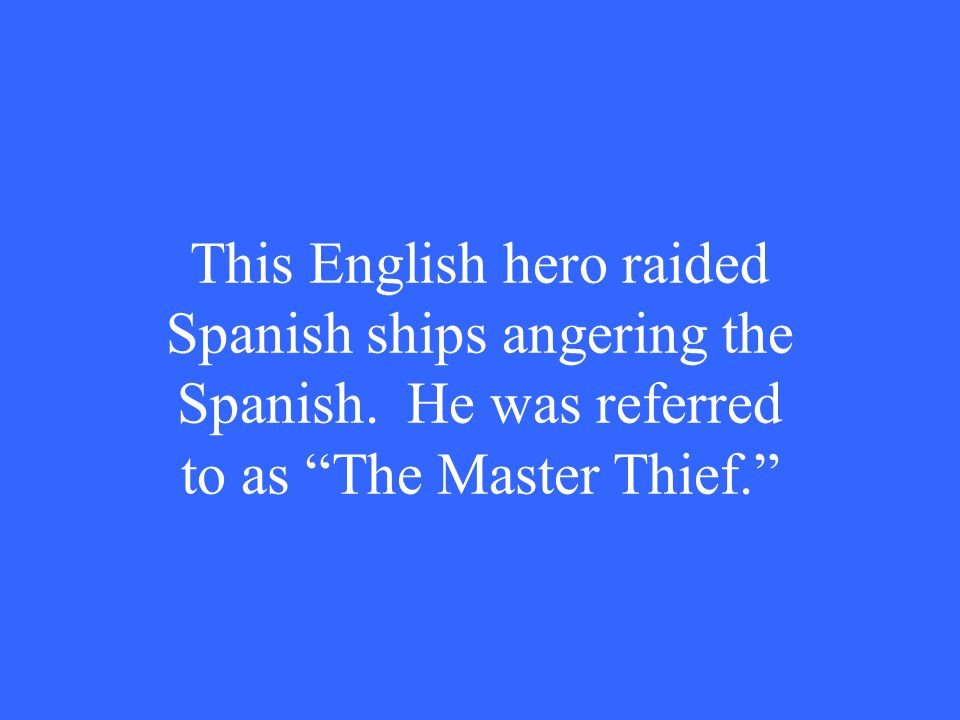 "This English hero raided Spanish ships angering the Spanish. He was referred to as ""The Master Thief."""