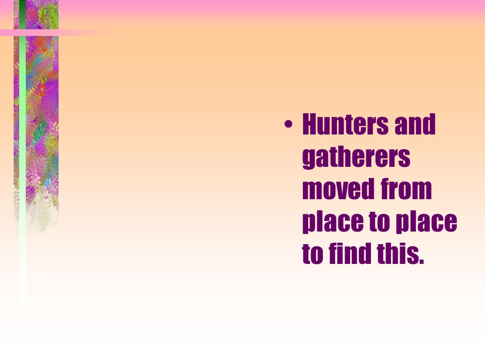Hunters and gatherers moved from place to place to find this.