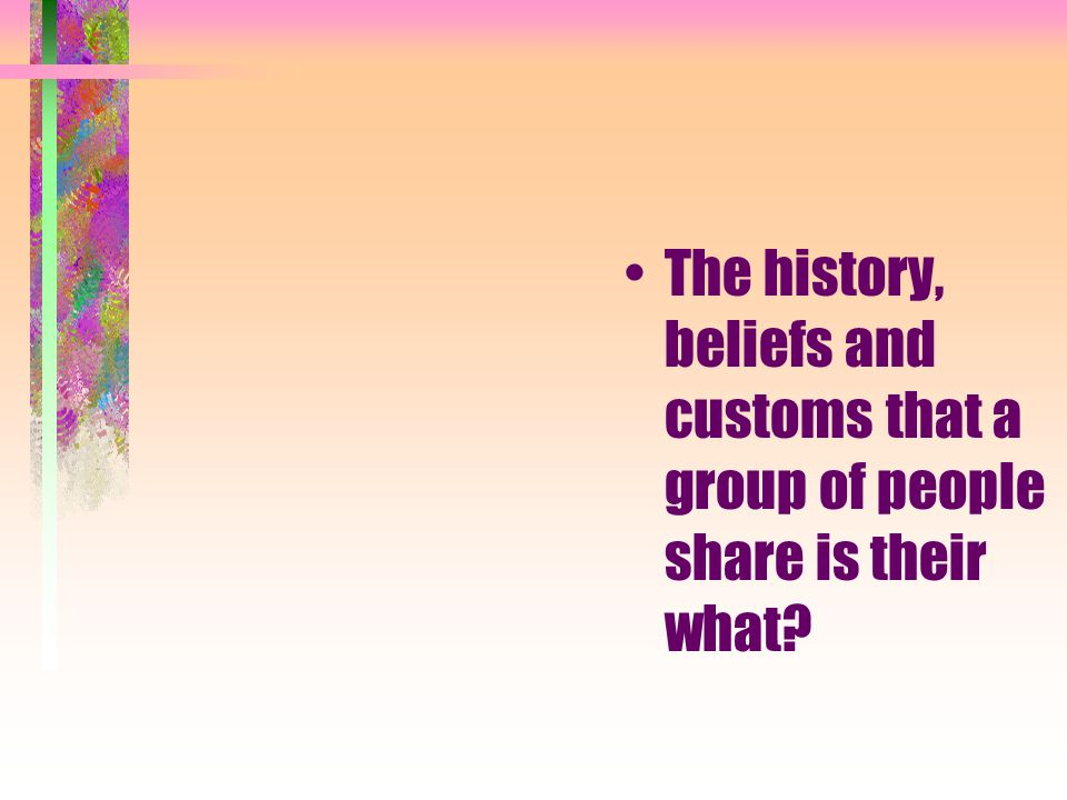 The history, beliefs and customs that a group of people share is their what