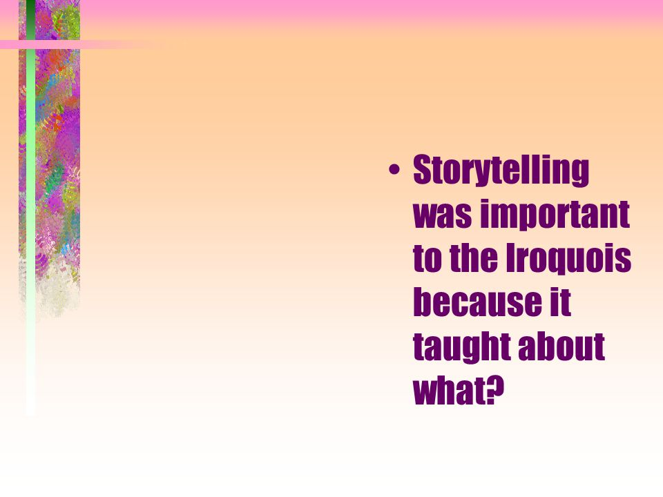Storytelling was important to the Iroquois because it taught about what
