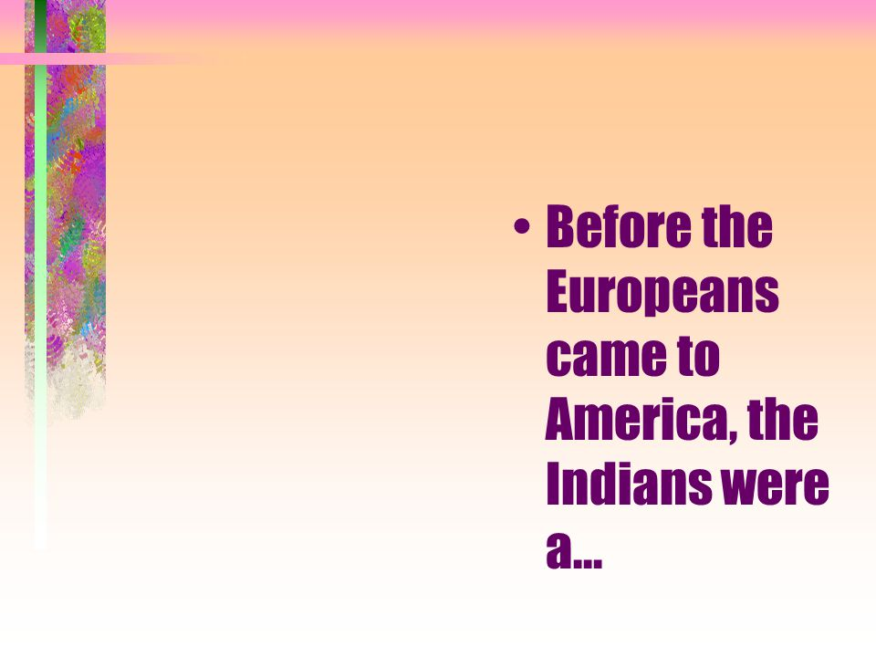 Before the Europeans came to America, the Indians were a...