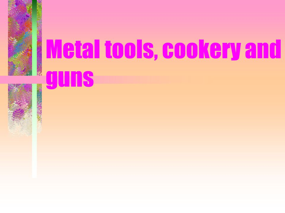 Metal tools, cookery and guns