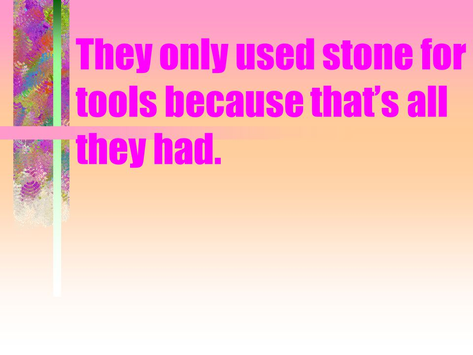 They only used stone for tools because that's all they had.