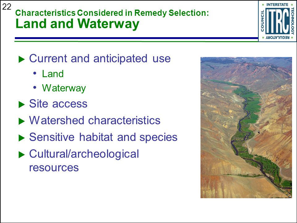 22 Characteristics Considered in Remedy Selection: Land and Waterway  Current and anticipated use Land Waterway  Site access  Watershed characteristics  Sensitive habitat and species  Cultural/archeological resources