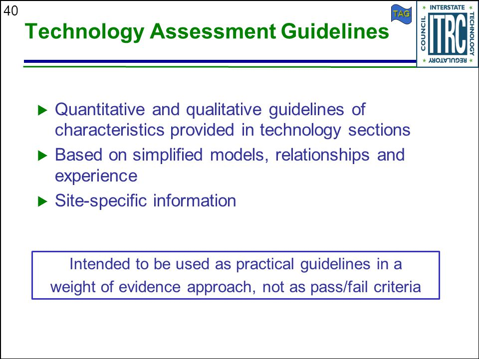 40 Technology Assessment Guidelines  Quantitative and qualitative guidelines of characteristics provided in technology sections  Based on simplified models, relationships and experience  Site-specific information Intended to be used as practical guidelines in a weight of evidence approach, not as pass/fail criteria