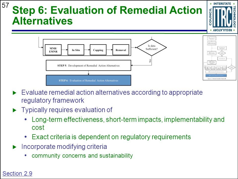 57 Step 6: Evaluation of Remedial Action Alternatives  Evaluate remedial action alternatives according to appropriate regulatory framework  Typically requires evaluation of Long-term effectiveness, short-term impacts, implementability and cost Exact criteria is dependent on regulatory requirements  Incorporate modifying criteria community concerns and sustainability Section 2.9