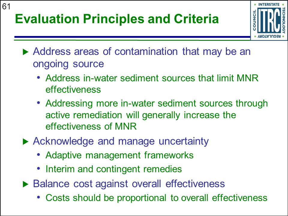 61 Evaluation Principles and Criteria  Address areas of contamination that may be an ongoing source Address in-water sediment sources that limit MNR effectiveness Addressing more in-water sediment sources through active remediation will generally increase the effectiveness of MNR  Acknowledge and manage uncertainty Adaptive management frameworks Interim and contingent remedies  Balance cost against overall effectiveness Costs should be proportional to overall effectiveness