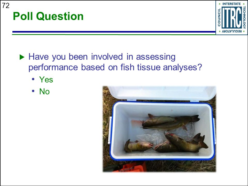 72 Poll Question  Have you been involved in assessing performance based on fish tissue analyses.