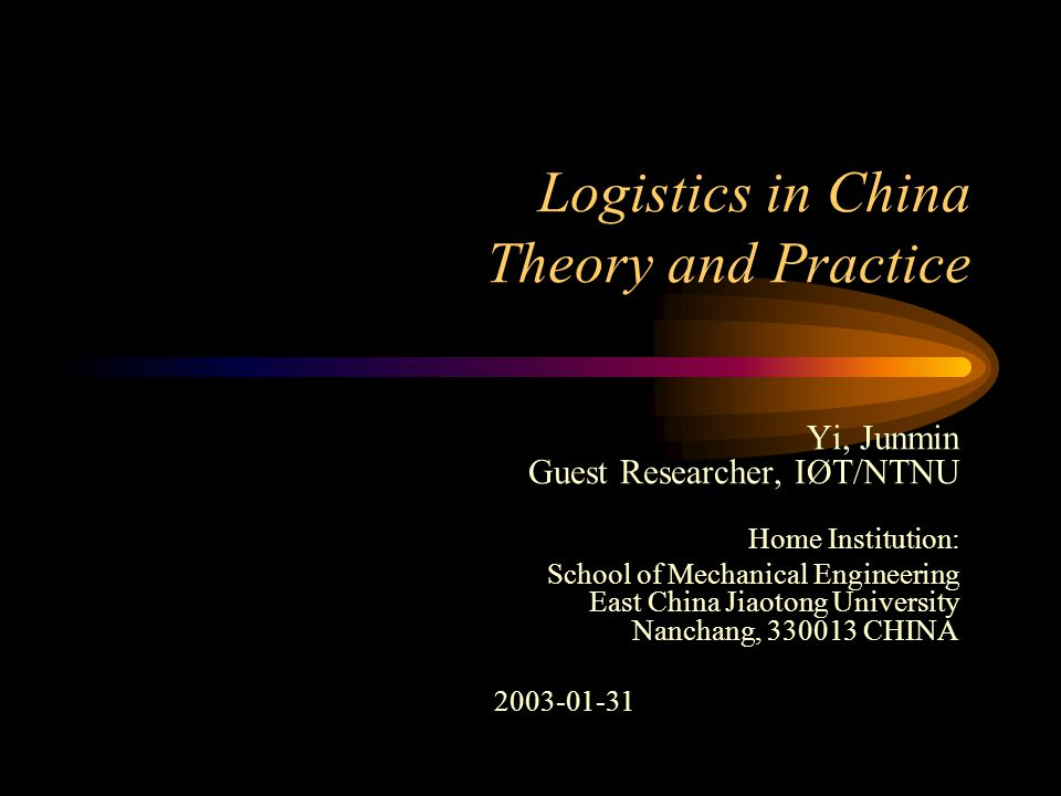 Logistics in China Theory and Practice Yi, Junmin Guest Researcher, IØT/NTNU Home Institution: School of Mechanical Engineering East China Jiaotong University Nanchang, 330013 CHINA 2003-01-31