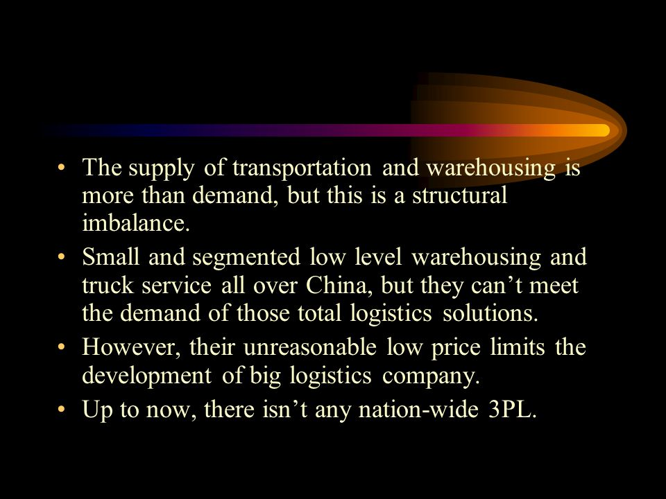 The supply of transportation and warehousing is more than demand, but this is a structural imbalance. Small and segmented low level warehousing and tr