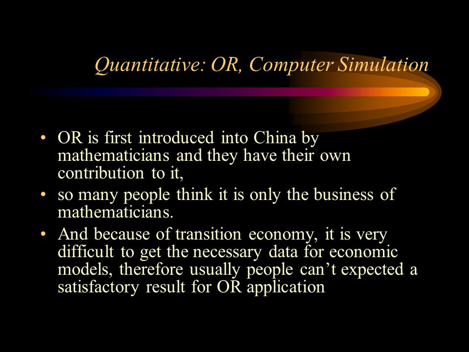 Quantitative: OR, Computer Simulation OR is first introduced into China by mathematicians and they have their own contribution to it, so many people t