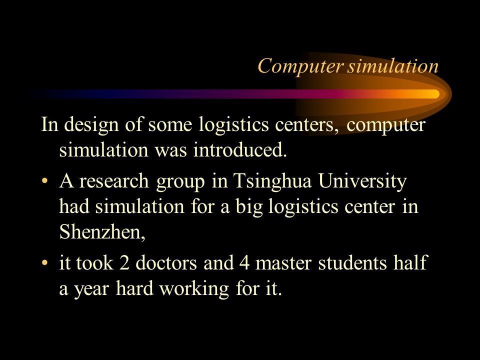 Computer simulation In design of some logistics centers, computer simulation was introduced. A research group in Tsinghua University had simulation fo