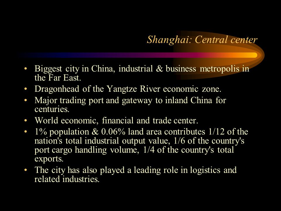 Shanghai: Central center Biggest city in China, industrial & business metropolis in the Far East. Dragonhead of the Yangtze River economic zone. Major