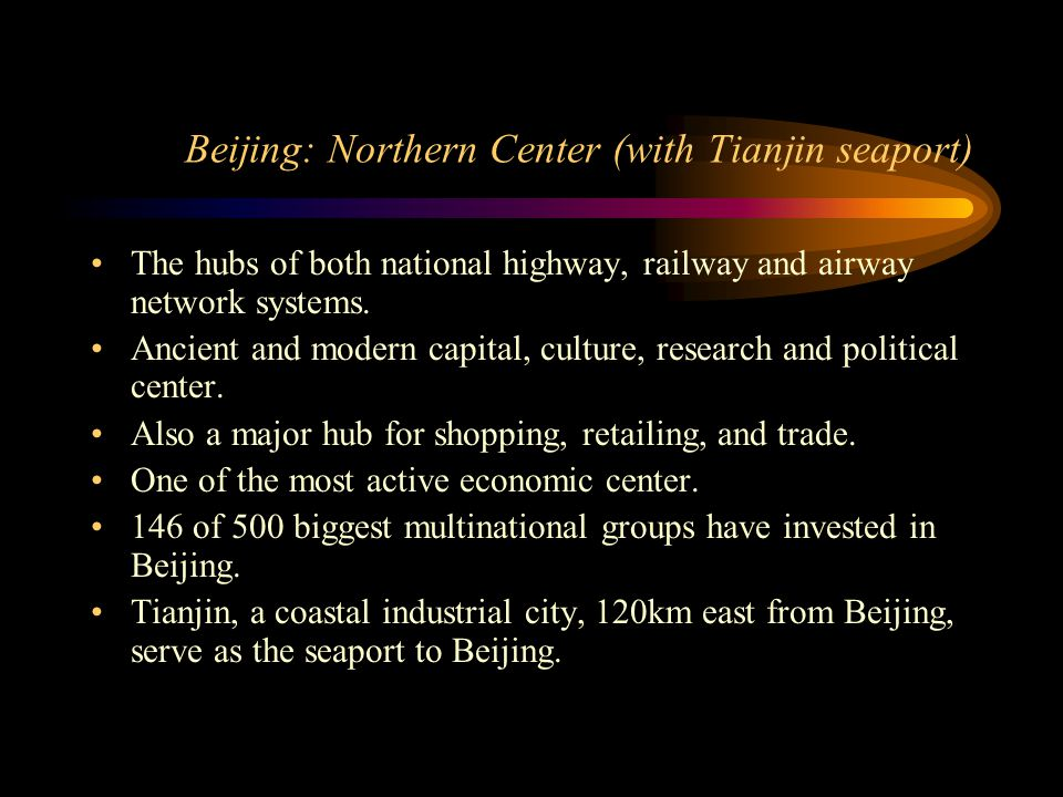 Beijing: Northern Center (with Tianjin seaport) The hubs of both national highway, railway and airway network systems. Ancient and modern capital, cul