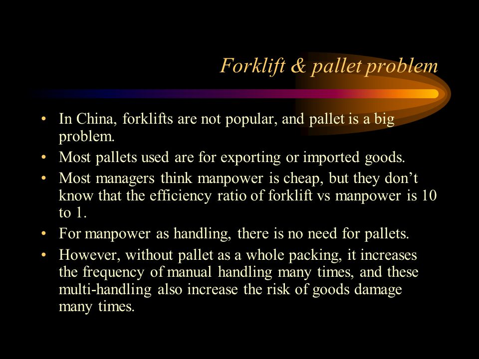 Forklift & pallet problem In China, forklifts are not popular, and pallet is a big problem. Most pallets used are for exporting or imported goods. Mos