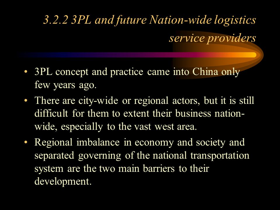 3.2.2 3PL and future Nation-wide logistics service providers 3PL concept and practice came into China only few years ago. There are city-wide or regio