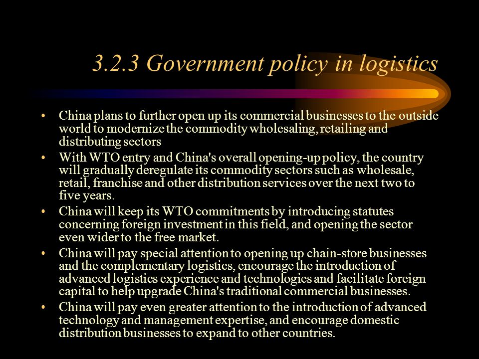 3.2.3 Government policy in logistics China plans to further open up its commercial businesses to the outside world to modernize the commodity wholesaling, retailing and distributing sectors With WTO entry and China s overall opening-up policy, the country will gradually deregulate its commodity sectors such as wholesale, retail, franchise and other distribution services over the next two to five years.