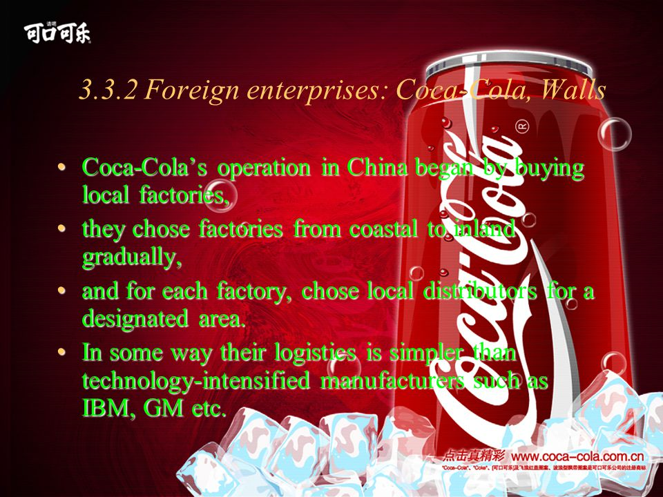 3.3.2 Foreign enterprises: Coca-Cola, Walls Coca-Cola's operation in China began by buying local factories,Coca-Cola's operation in China began by buying local factories, they chose factories from coastal to inland gradually,they chose factories from coastal to inland gradually, and for each factory, chose local distributors for a designated area.and for each factory, chose local distributors for a designated area.