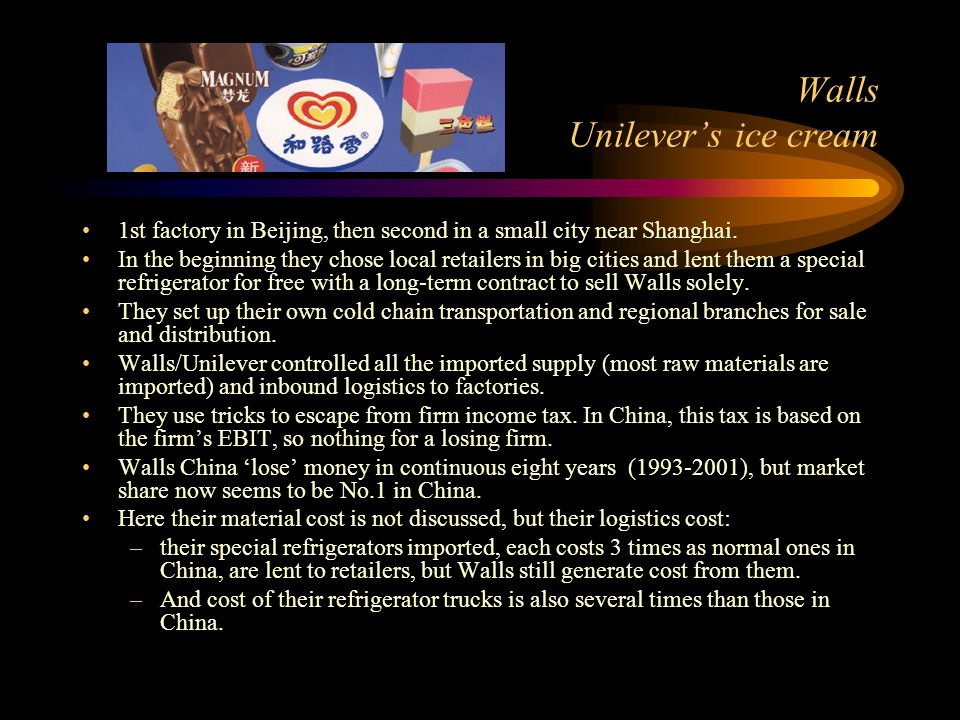 Walls Unilever's ice cream 1st factory in Beijing, then second in a small city near Shanghai. In the beginning they chose local retailers in big citie