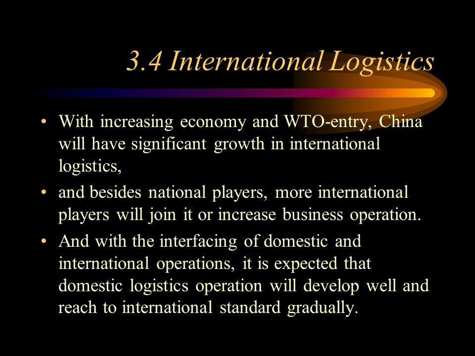 3.4 International Logistics With increasing economy and WTO-entry, China will have significant growth in international logistics, and besides national