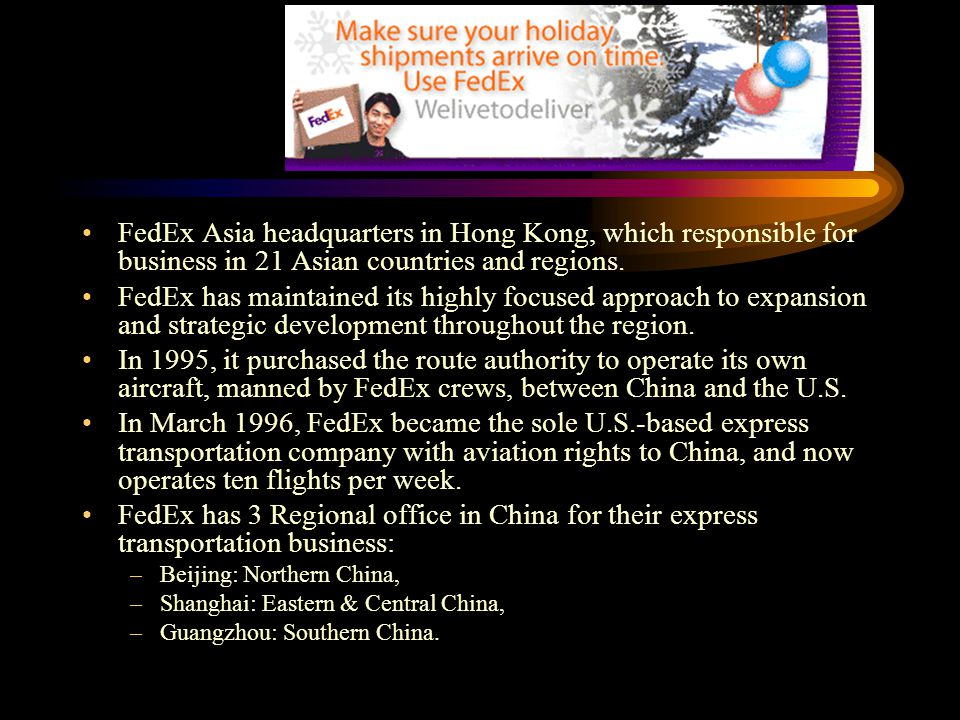 FedEx Asia headquarters in Hong Kong, which responsible for business in 21 Asian countries and regions. FedEx has maintained its highly focused approa