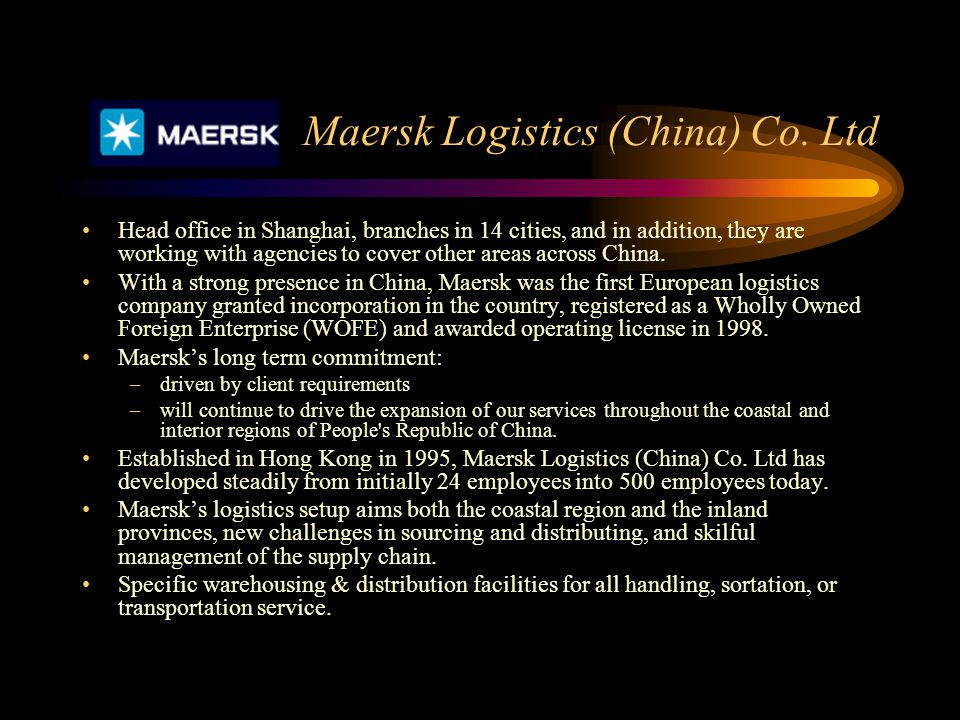 Maersk Logistics (China) Co. Ltd Head office in Shanghai, branches in 14 cities, and in addition, they are working with agencies to cover other areas