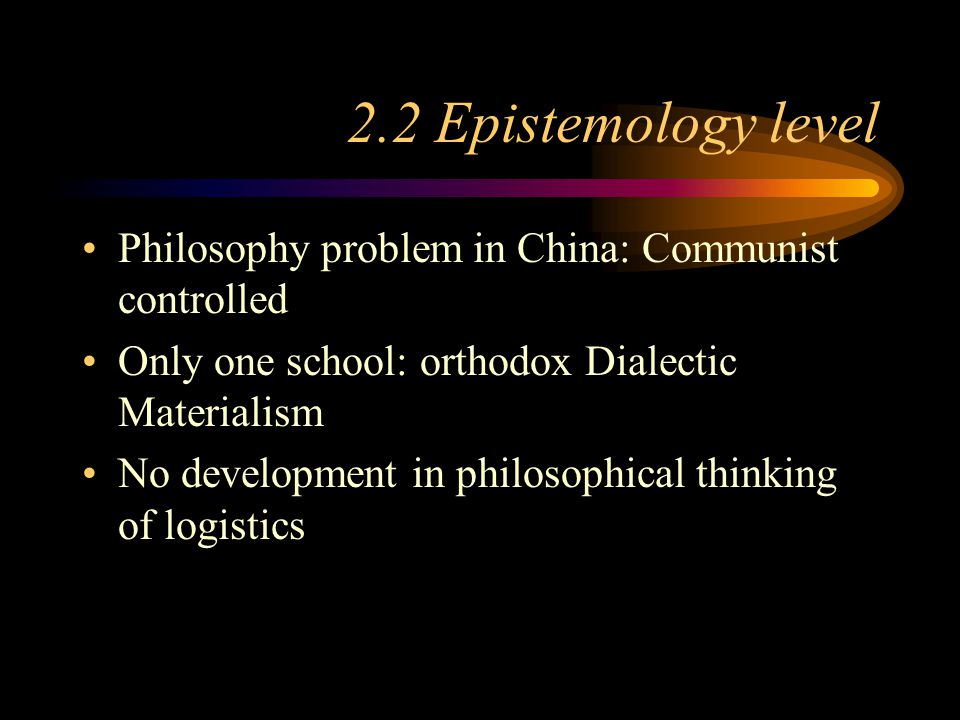 2.2 Epistemology level Philosophy problem in China: Communist controlled Only one school: orthodox Dialectic Materialism No development in philosophic
