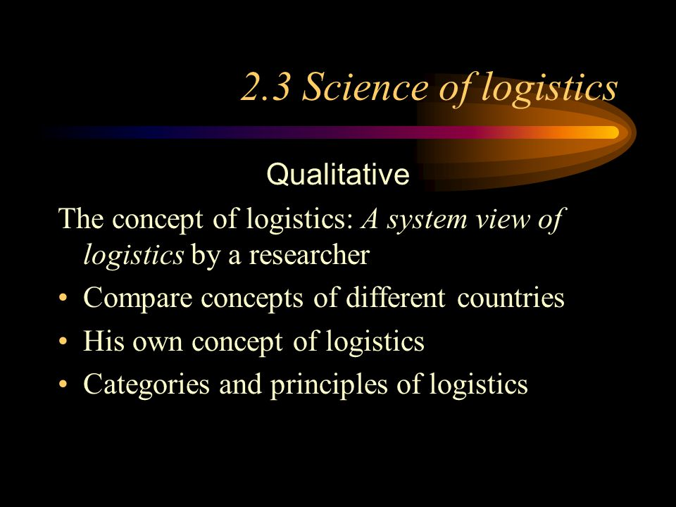 2.3 Science of logistics Qualitative The concept of logistics: A system view of logistics by a researcher Compare concepts of different countries His