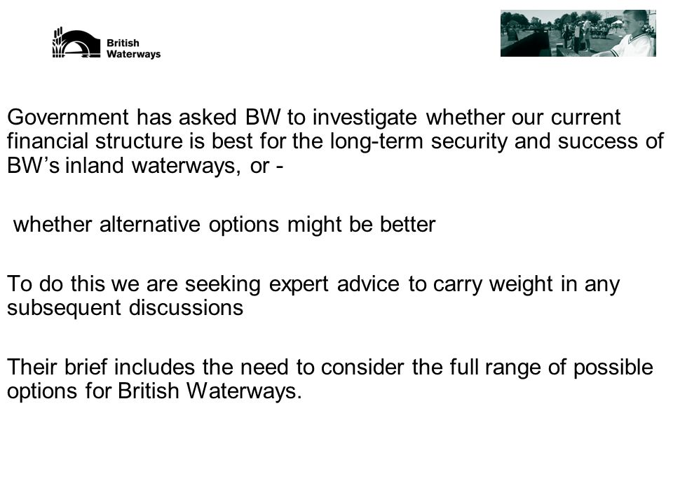 Government has asked BW to investigate whether our current financial structure is best for the long-term security and success of BW's inland waterways, or - whether alternative options might be better To do this we are seeking expert advice to carry weight in any subsequent discussions Their brief includes the need to consider the full range of possible options for British Waterways.