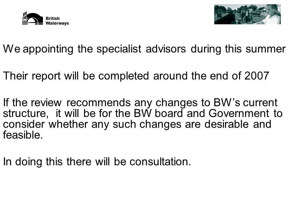 We appointing the specialist advisors during this summer Their report will be completed around the end of 2007 If the review recommends any changes to BW's current structure, it will be for the BW board and Government to consider whether any such changes are desirable and feasible.