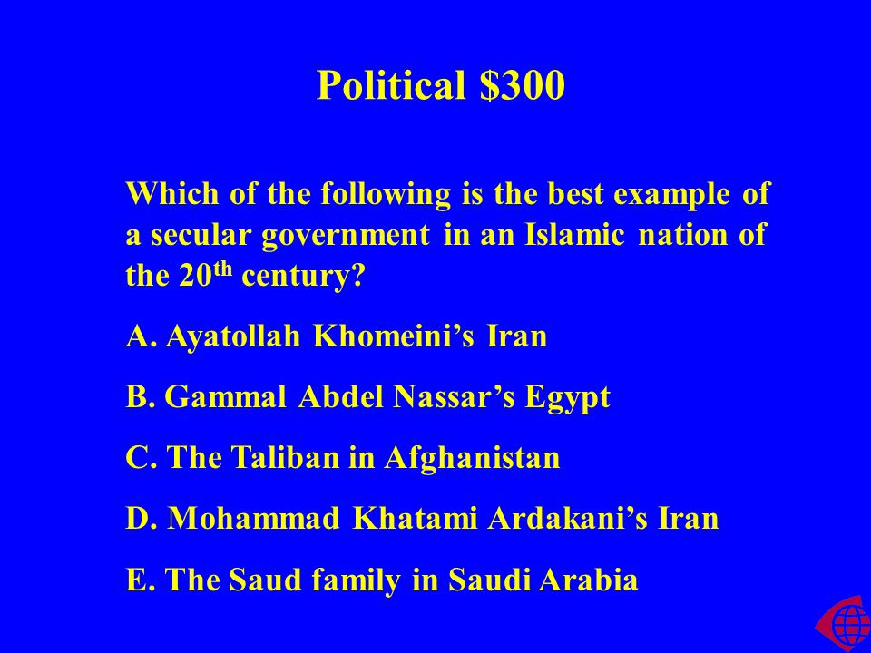 Political $300 Which of the following is the best example of a secular government in an Islamic nation of the 20 th century.