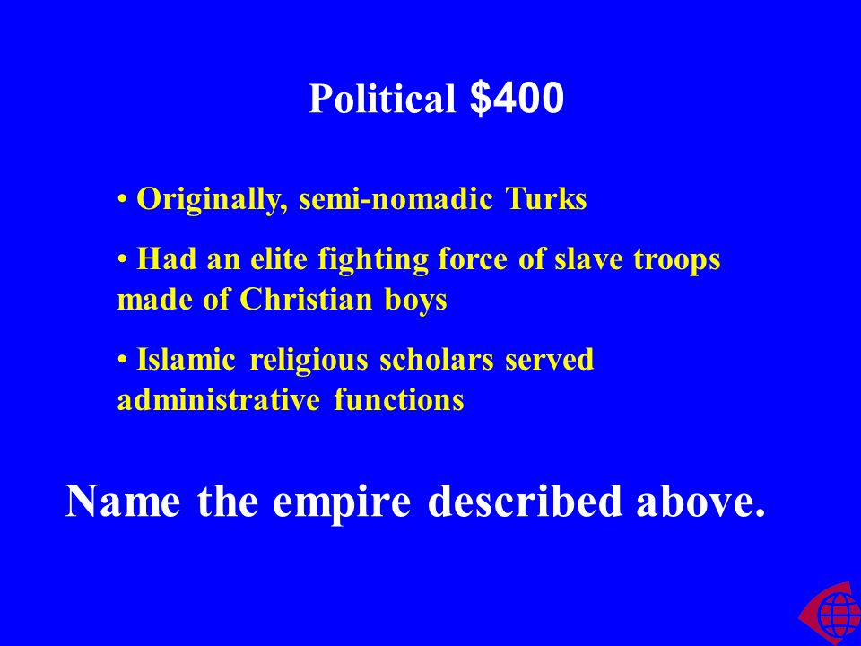 Political $400 Originally, semi-nomadic Turks Had an elite fighting force of slave troops made of Christian boys Islamic religious scholars served administrative functions Name the empire described above.