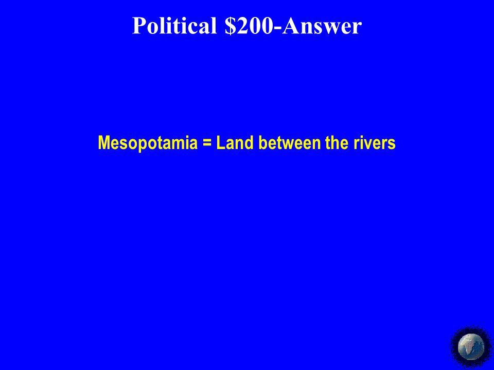 Political $200-Answer Mesopotamia = Land between the rivers