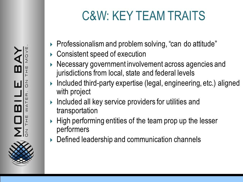 C&W: KEY TEAM TRAITS  Professionalism and problem solving, can do attitude  Consistent speed of execution  Necessary government involvement across agencies and jurisdictions from local, state and federal levels  Included third-party expertise (legal, engineering, etc.) aligned with project  Included all key service providers for utilities and transportation  High performing entities of the team prop up the lesser performers  Defined leadership and communication channels