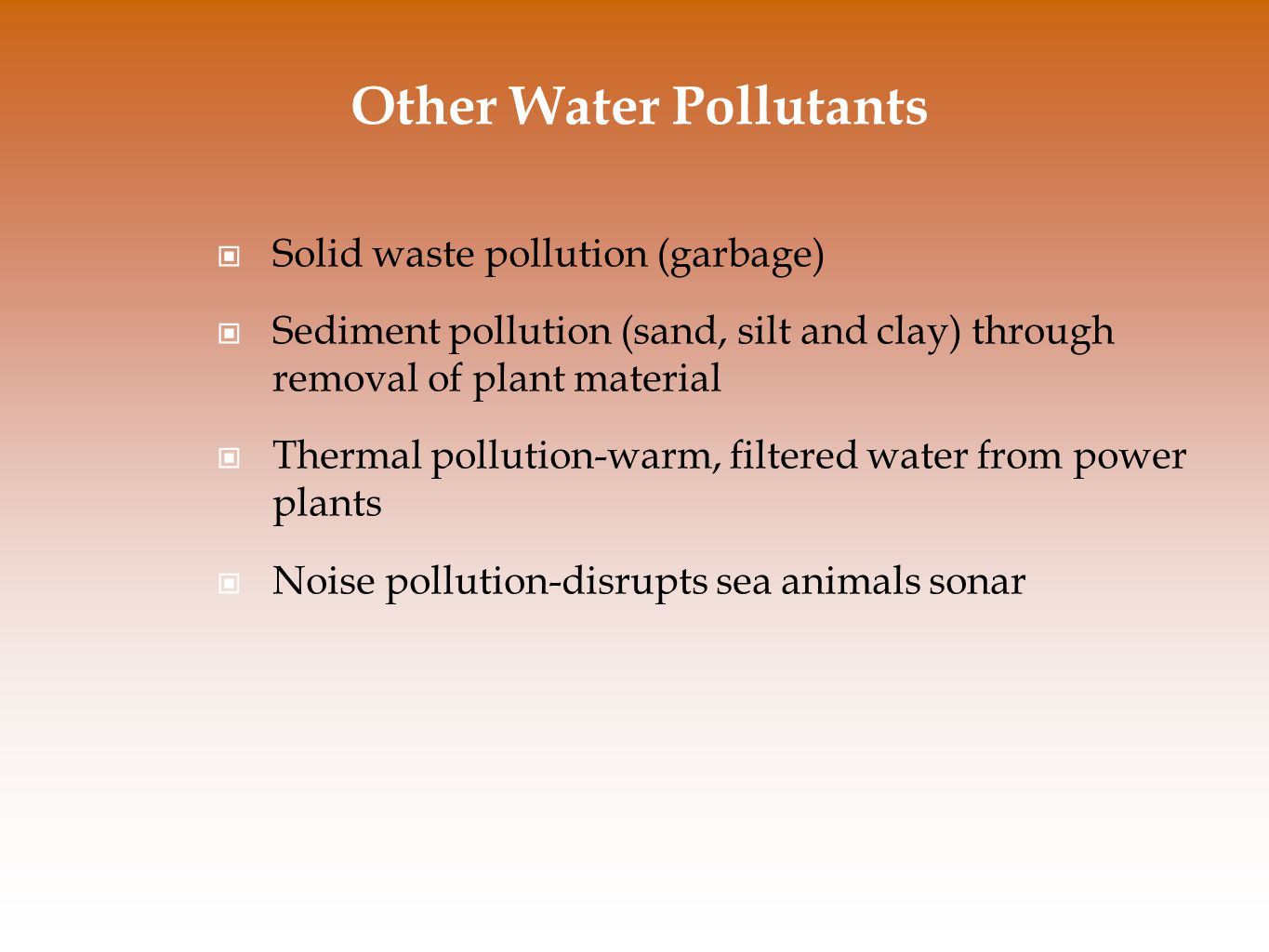 Other Water Pollutants Solid waste pollution (garbage) Sediment pollution (sand, silt and clay) through removal of plant material Thermal pollution-warm, filtered water from power plants Noise pollution-disrupts sea animals sonar