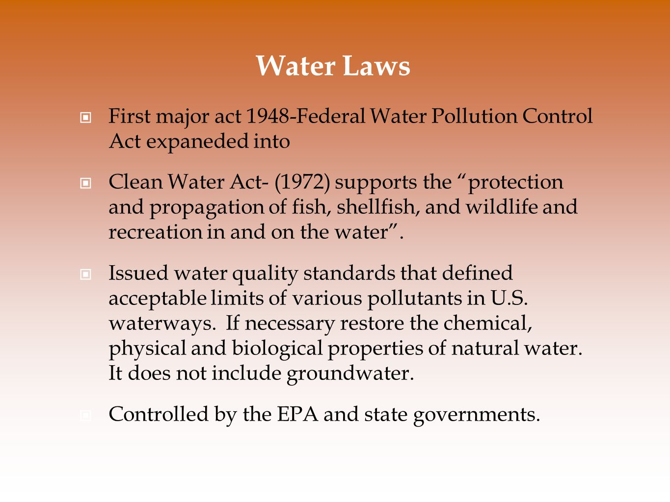 Water Laws First major act 1948-Federal Water Pollution Control Act expaneded into Clean Water Act- (1972) supports the protection and propagation of fish, shellfish, and wildlife and recreation in and on the water .