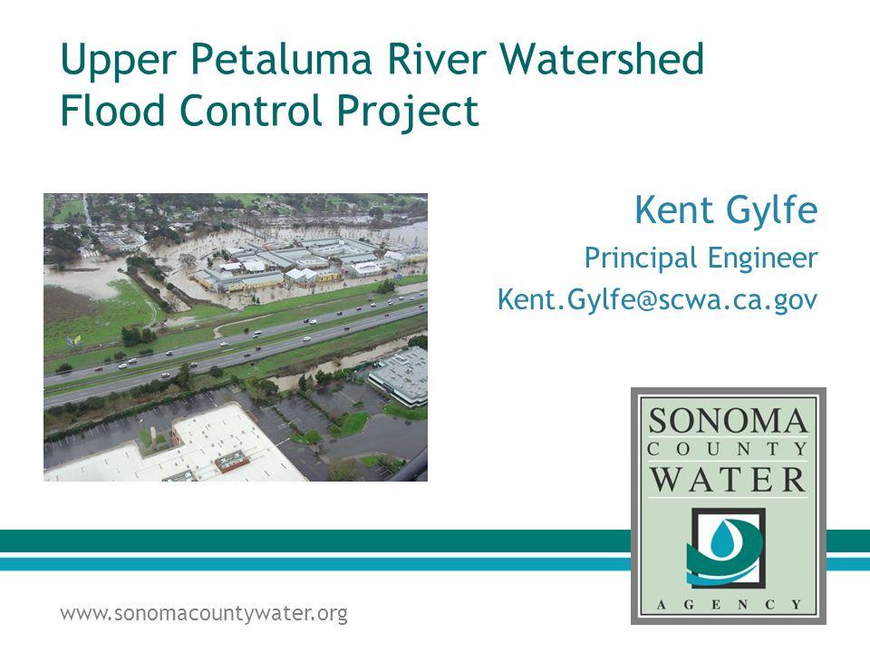 www.sonomacountywater.org Upper Petaluma River Watershed Flood Control Project Kent Gylfe Principal Engineer Kent.Gylfe@scwa.ca.gov
