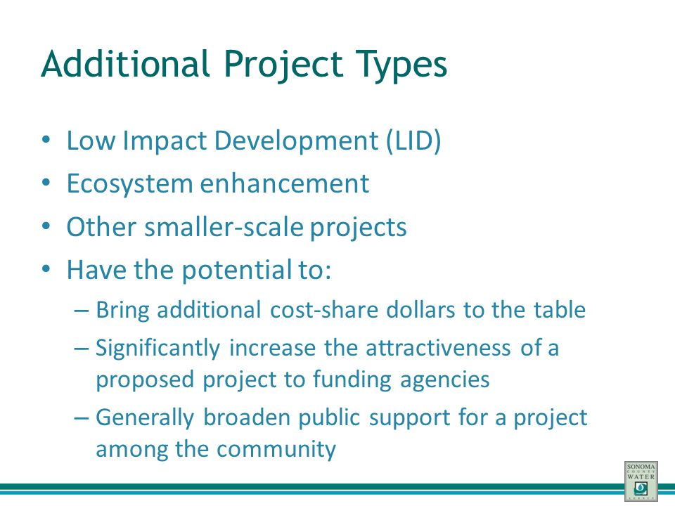 Additional Project Types Low Impact Development (LID) Ecosystem enhancement Other smaller-scale projects Have the potential to: – Bring additional cos