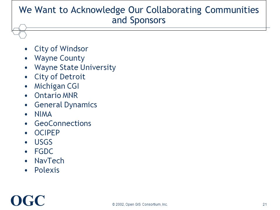 OGC © 2002, Open GIS Consortium, Inc.21 We Want to Acknowledge Our Collaborating Communities and Sponsors City of Windsor Wayne County Wayne State University City of Detroit Michigan CGI Ontario MNR General Dynamics NIMA GeoConnections OCIPEP USGS FGDC NavTech Polexis