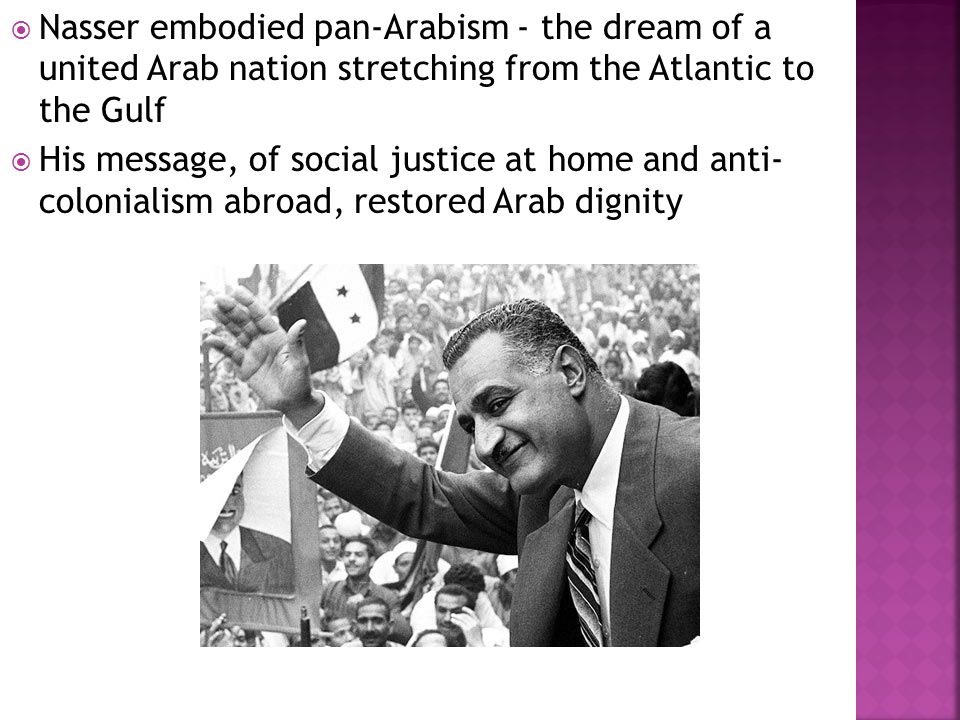  Nasser embodied pan-Arabism - the dream of a united Arab nation stretching from the Atlantic to the Gulf  His message, of social justice at home and anti- colonialism abroad, restored Arab dignity