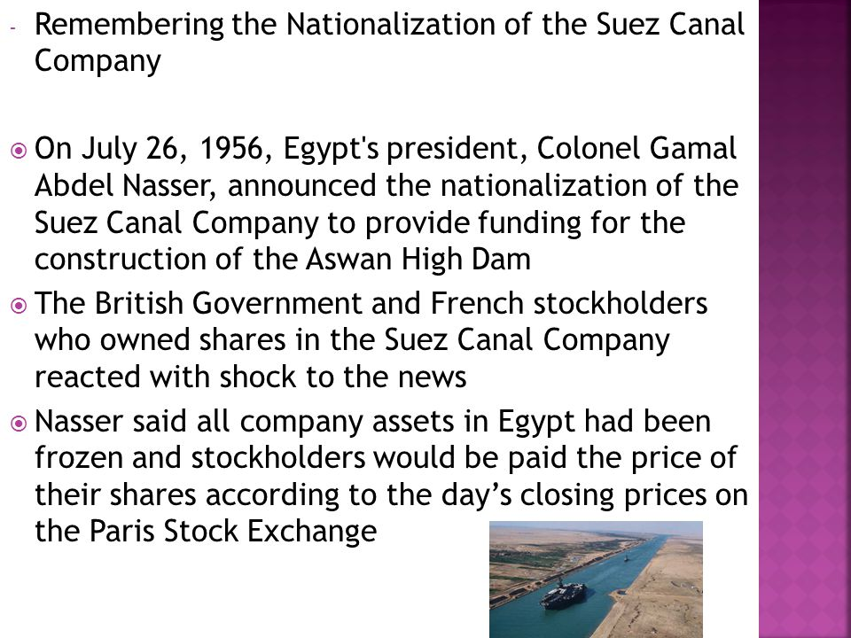  The Suez Canal  a key waterway for world trade and an important source of revenue for Britain  The Suez Canal Company, which managed the waterway, was legally Egyptian but, in 1869 was granted a 99 years concession  It was not due to revert to the Egyptian Government until November 16, 1968