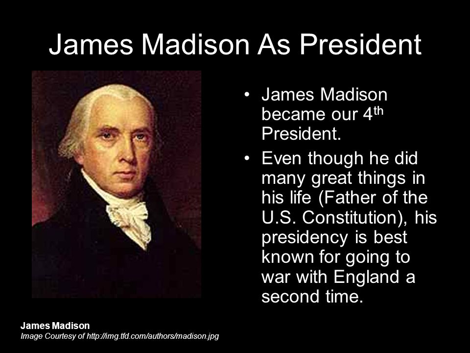 James Madison As President James Madison became our 4 th President.