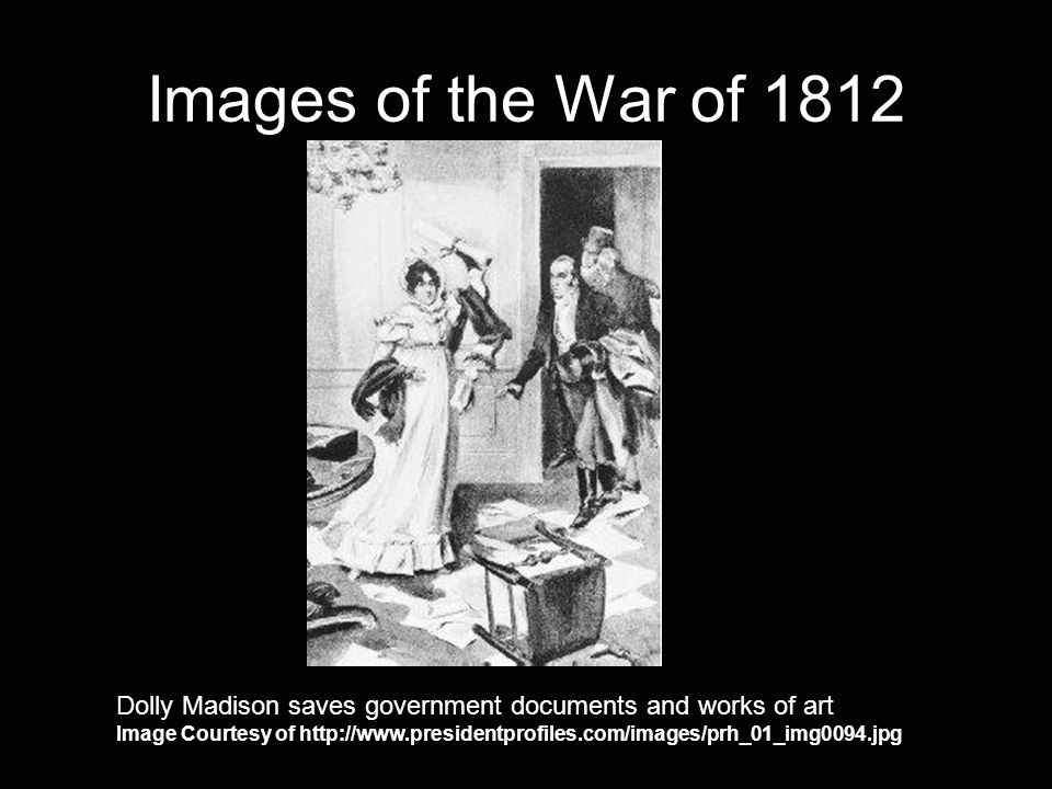 Images of the War of 1812 Dolly Madison saves government documents and works of art Image Courtesy of http://www.presidentprofiles.com/images/prh_01_img0094.jpg