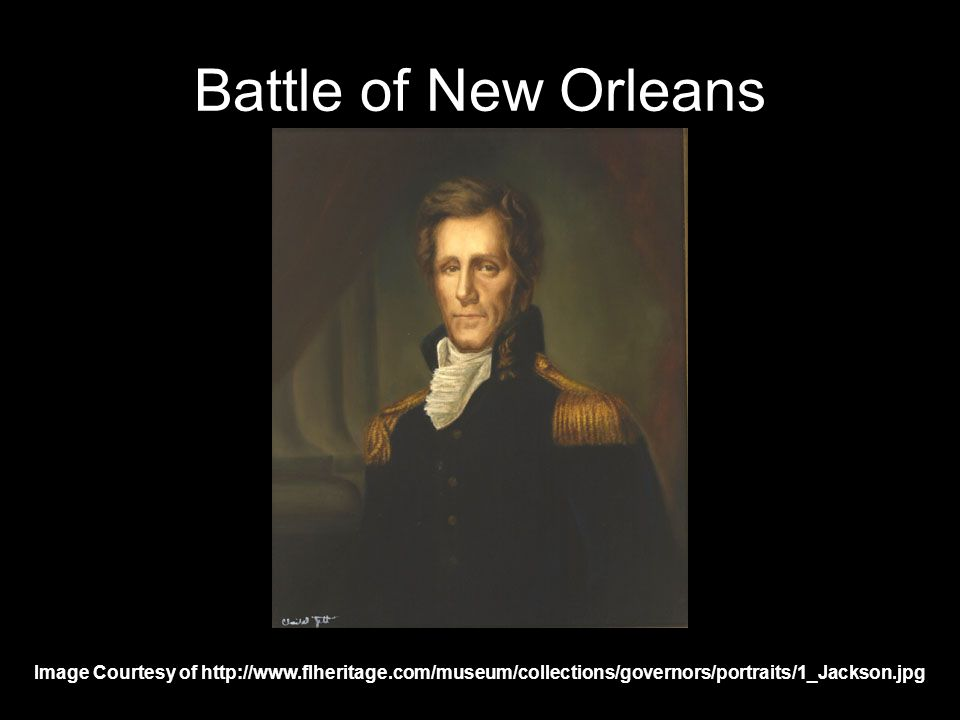 Battle of New Orleans Image Courtesy of http://www.flheritage.com/museum/collections/governors/portraits/1_Jackson.jpg