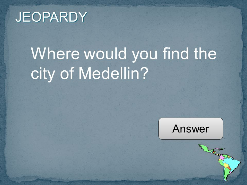 JEOPARDY Where would you find the city of Medellin Answer