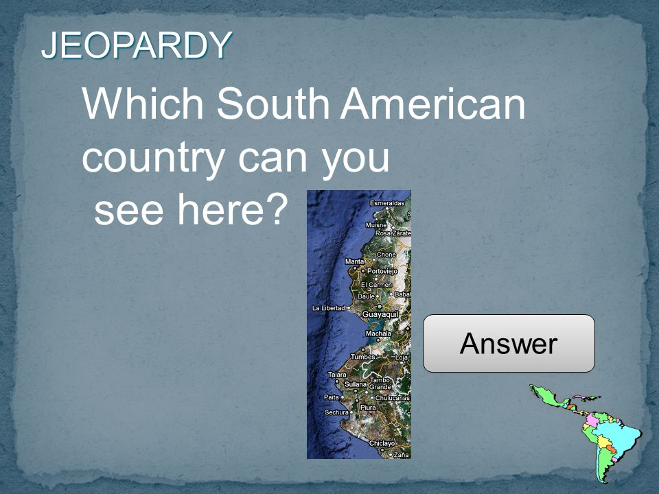 JEOPARDY Which South American country can you see here Answer