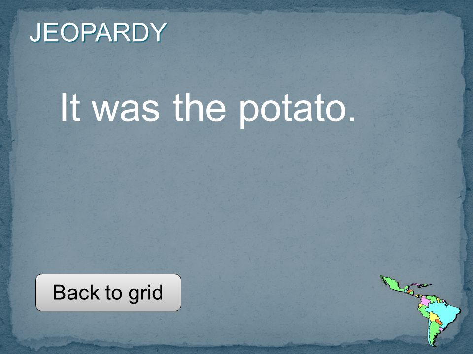 JEOPARDY It was the potato. Back to grid